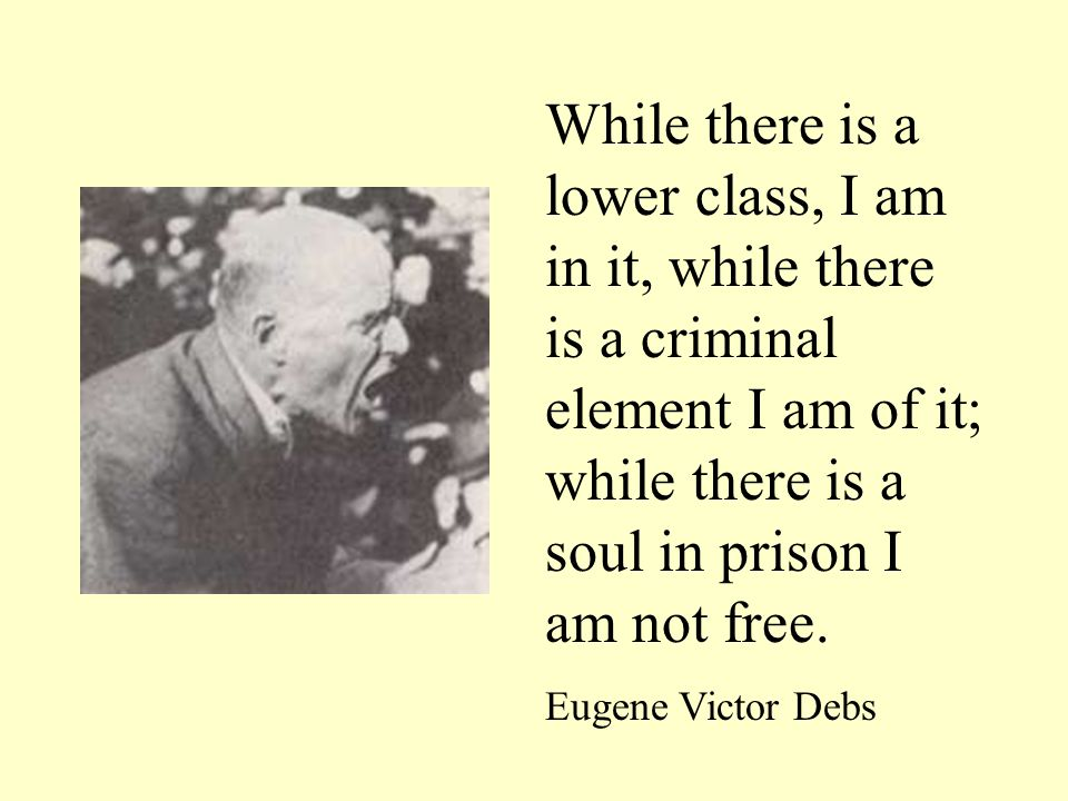 While there is a lower class, I am in it, while there is a criminal element I am of it; while there is a soul in prison I am not free. Eugene Victor D