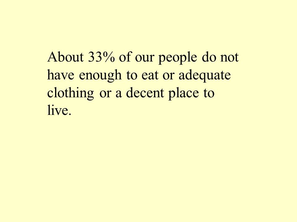 About 33% of our people do not have enough to eat or adequate clothing or a decent place to live.