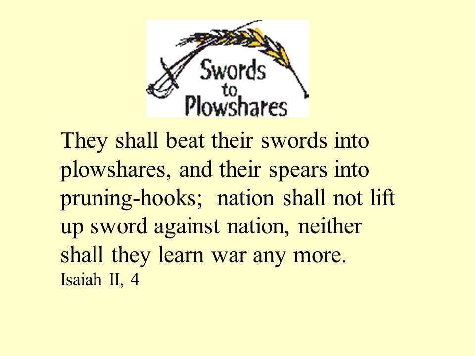 They shall beat their swords into plowshares, and their spears into pruning-hooks; nation shall not lift up sword against nation, neither shall they l