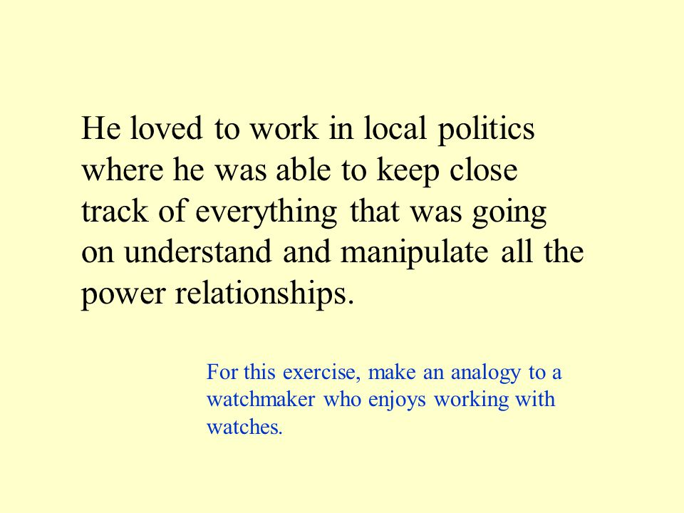 He loved to work in local politics where he was able to keep close track of everything that was going on understand and manipulate all the power relat