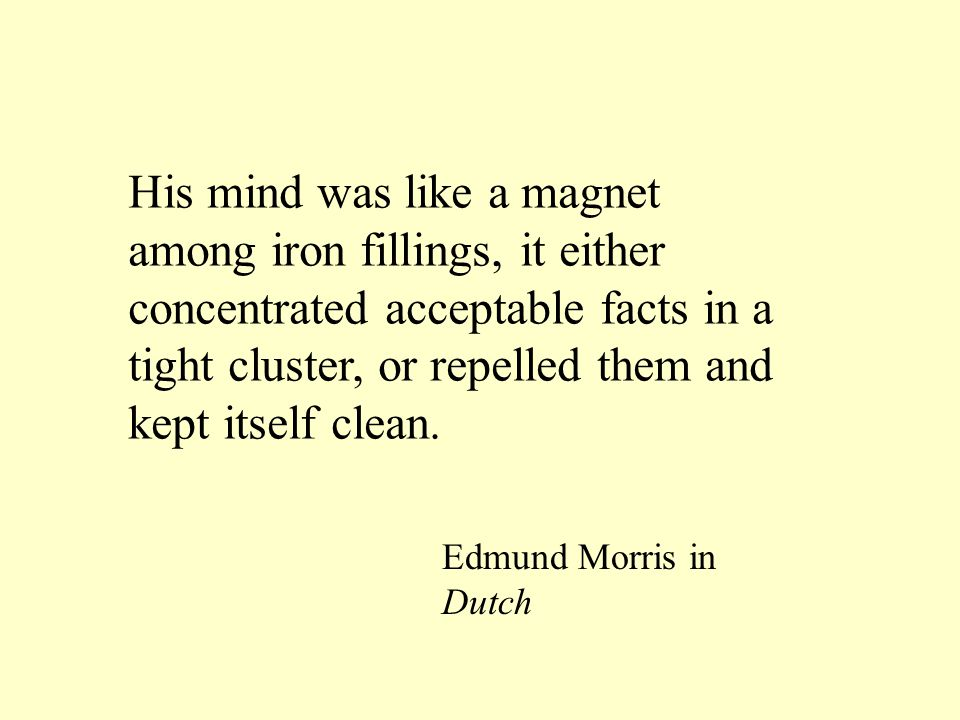 His mind was like a magnet among iron fillings, it either concentrated acceptable facts in a tight cluster, or repelled them and kept itself clean. Ed