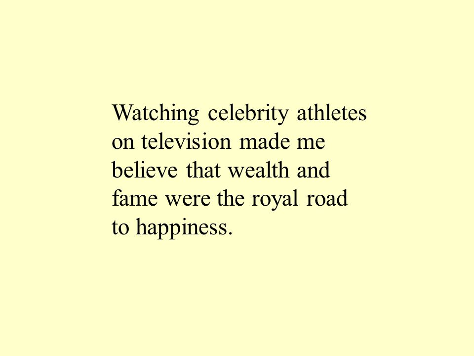 Watching celebrity athletes on television made me believe that wealth and fame were the royal road to happiness.