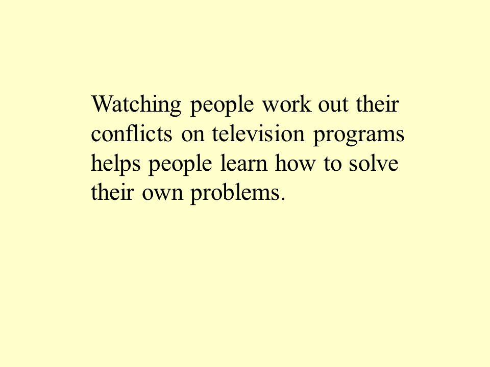 Watching people work out their conflicts on television programs helps people learn how to solve their own problems.