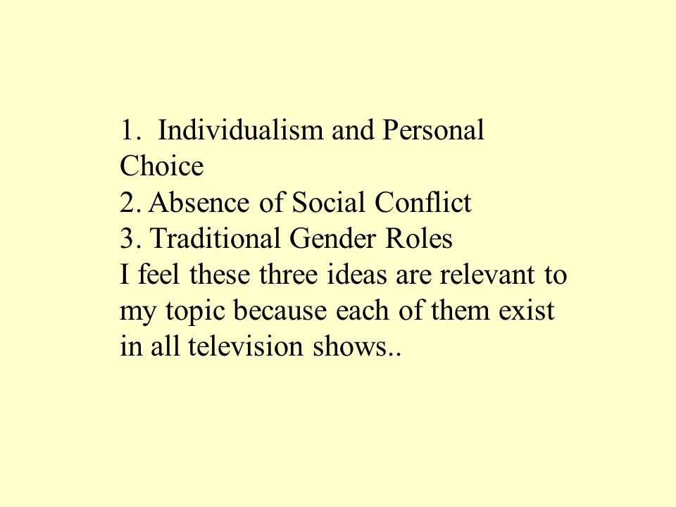 1. Individualism and Personal Choice 2. Absence of Social Conflict 3. Traditional Gender Roles I feel these three ideas are relevant to my topic becau