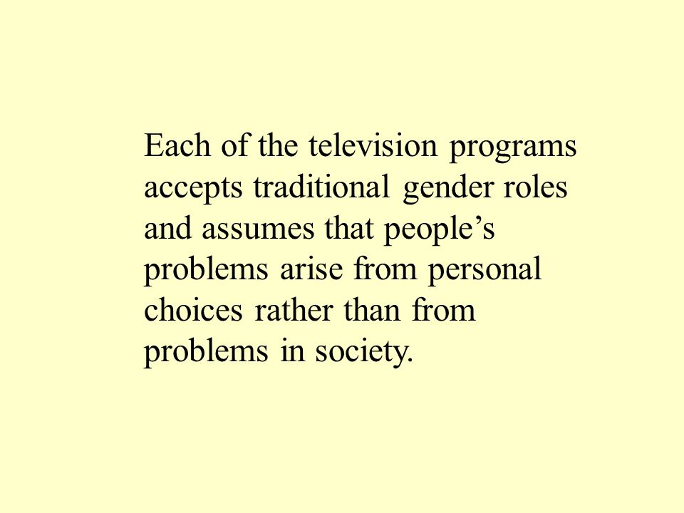 Each of the television programs accepts traditional gender roles and assumes that people's problems arise from personal choices rather than from probl