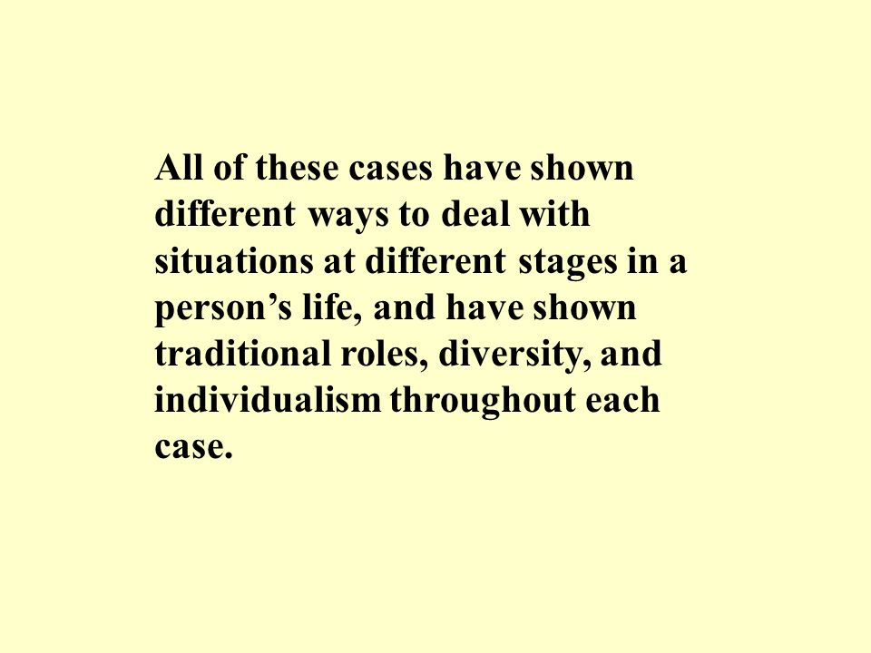 All of these cases have shown different ways to deal with situations at different stages in a person's life, and have shown traditional roles, diversi