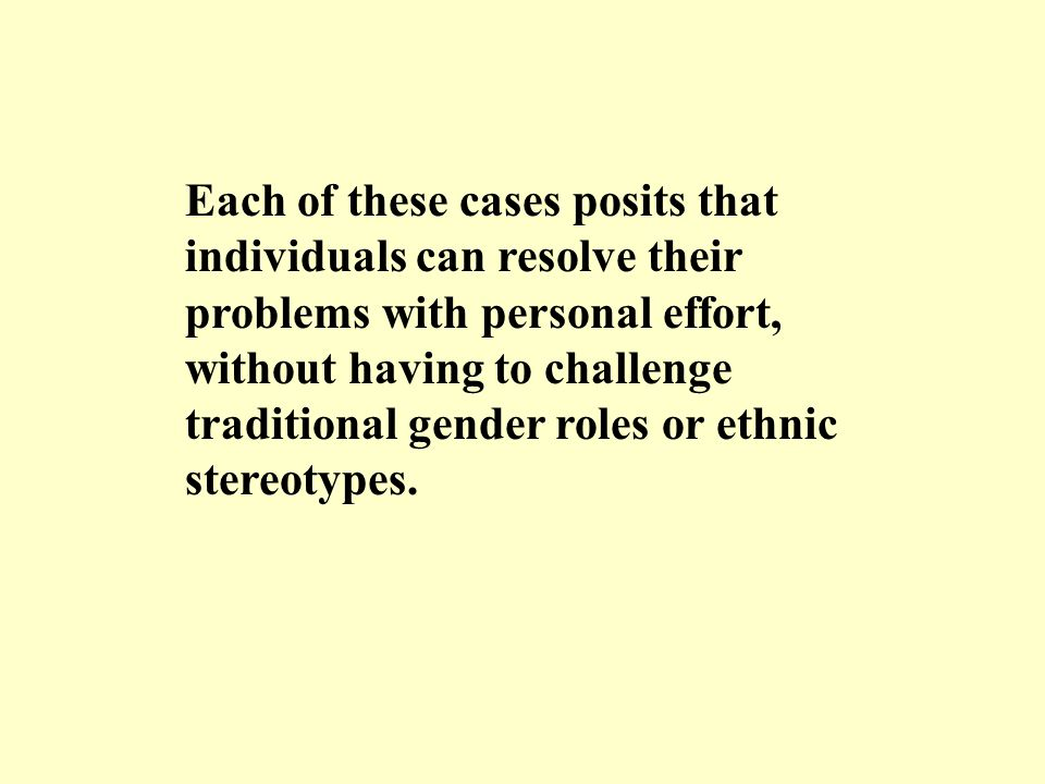 Each of these cases posits that individuals can resolve their problems with personal effort, without having to challenge traditional gender roles or e