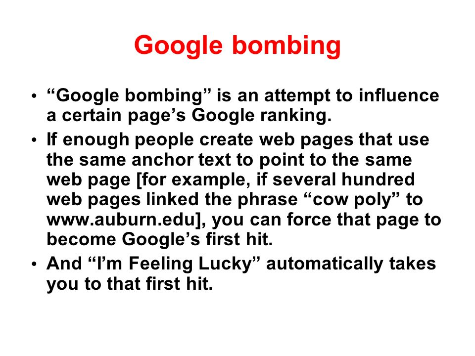 "Google bombing ""Google bombing"" is an attempt to influence a certain page's Google ranking. If enough people create web pages that use the same anchor"