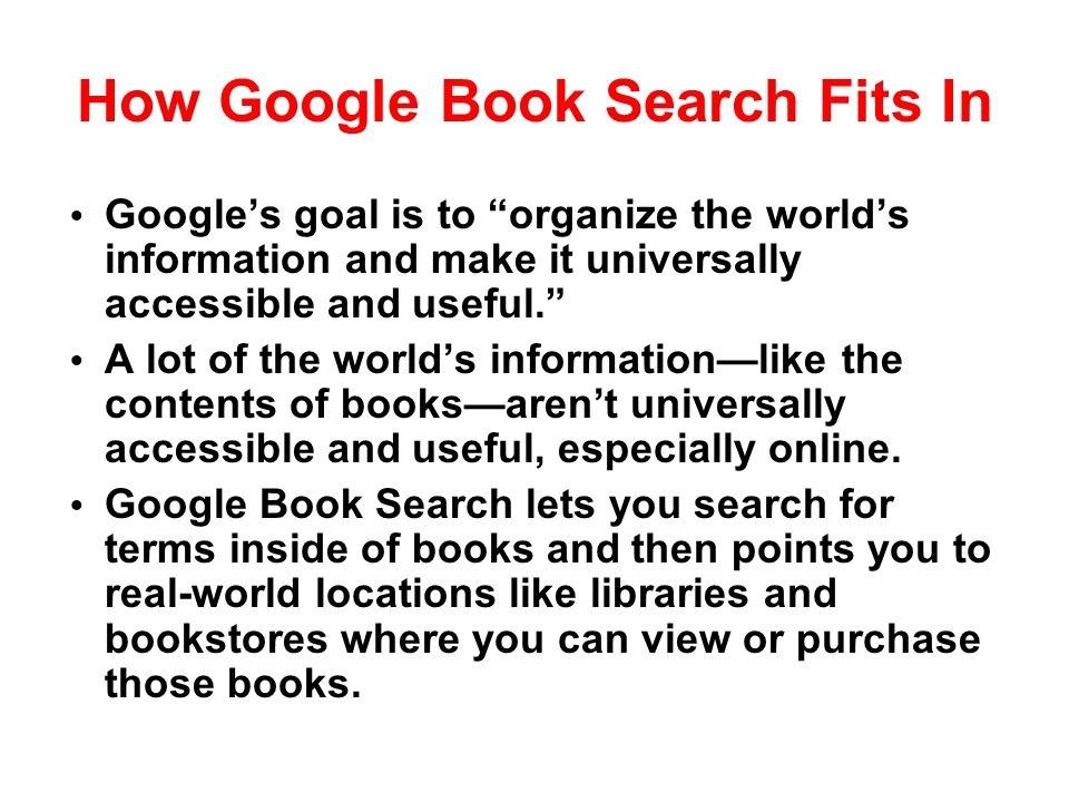 "How Google Book Search Fits In Google's goal is to ""organize the world's information and make it universally accessible and useful."" A lot of the worl"