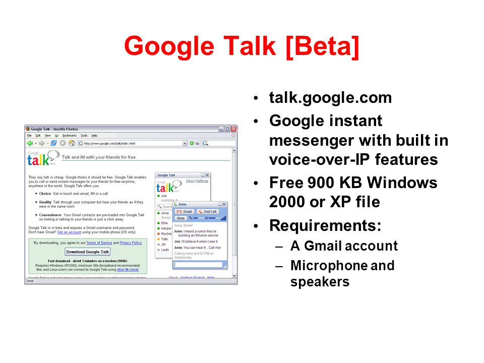 Google Talk [Beta] talk.google.com Google instant messenger with built in voice-over-IP features Free 900 KB Windows 2000 or XP file Requirements: –A