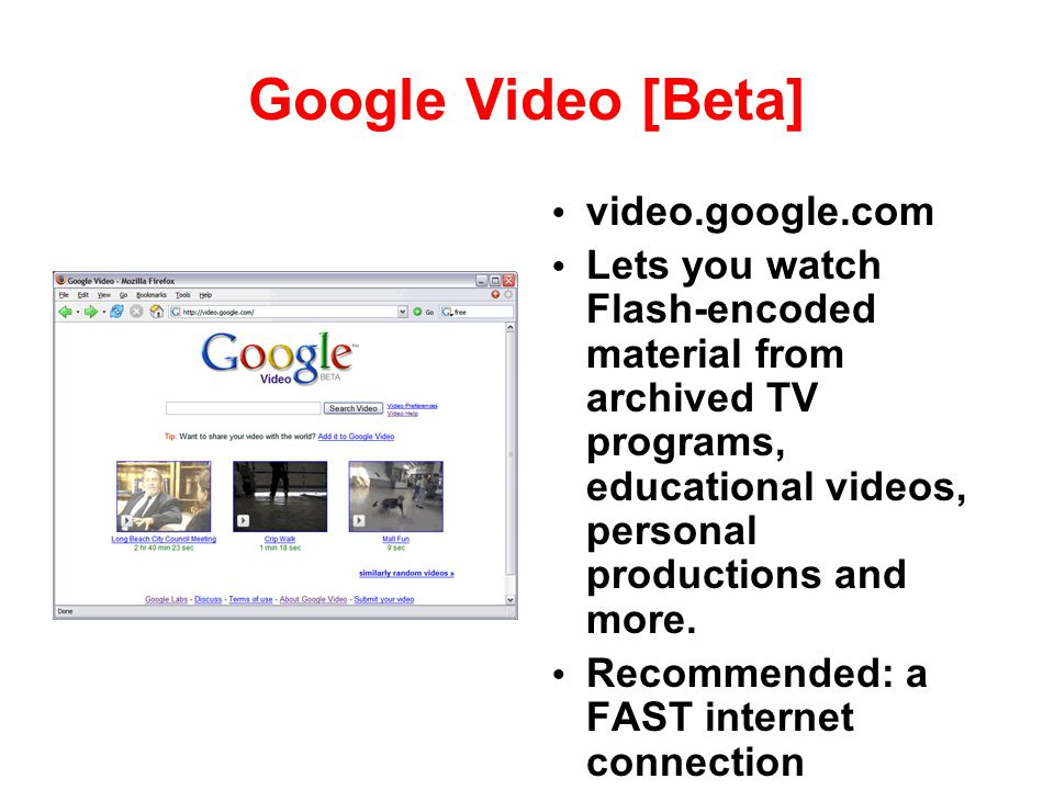 Google Video [Beta] video.google.com Lets you watch Flash-encoded material from archived TV programs, educational videos, personal productions and mor