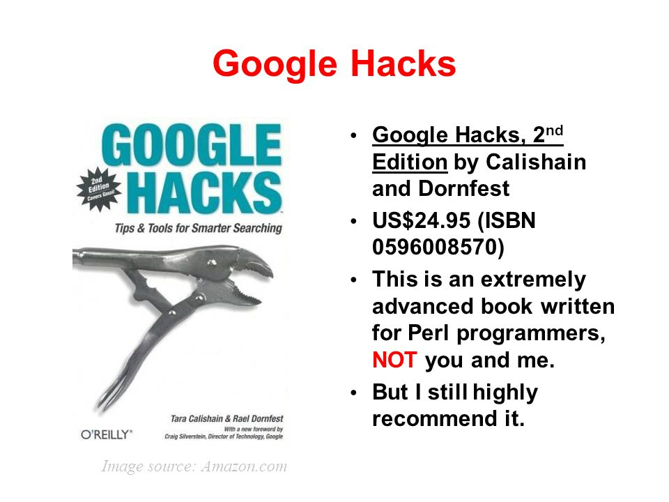 Google Hacks Google Hacks, 2 nd Edition by Calishain and Dornfest US$24.95 (ISBN 0596008570) This is an extremely advanced book written for Perl progr