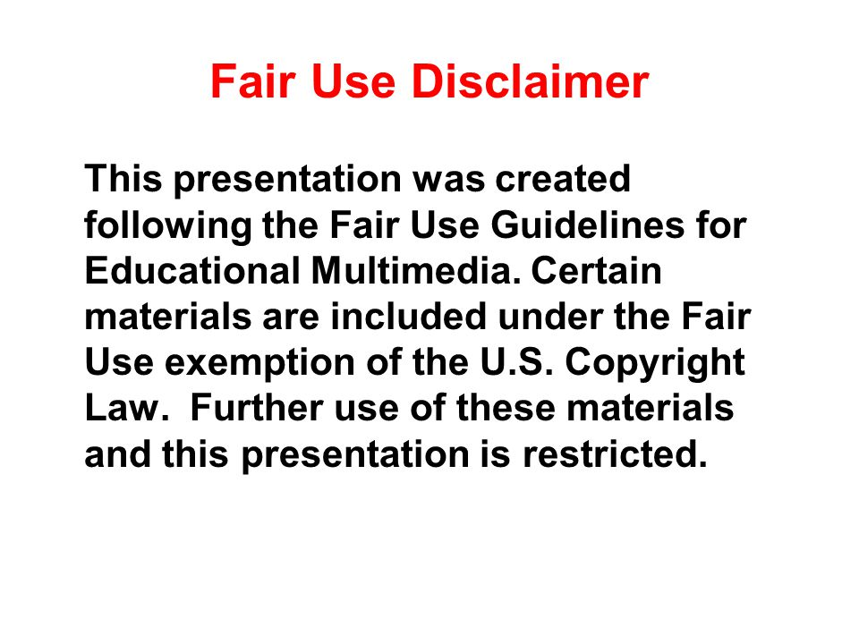 Fair Use Disclaimer This presentation was created following the Fair Use Guidelines for Educational Multimedia. Certain materials are included under t