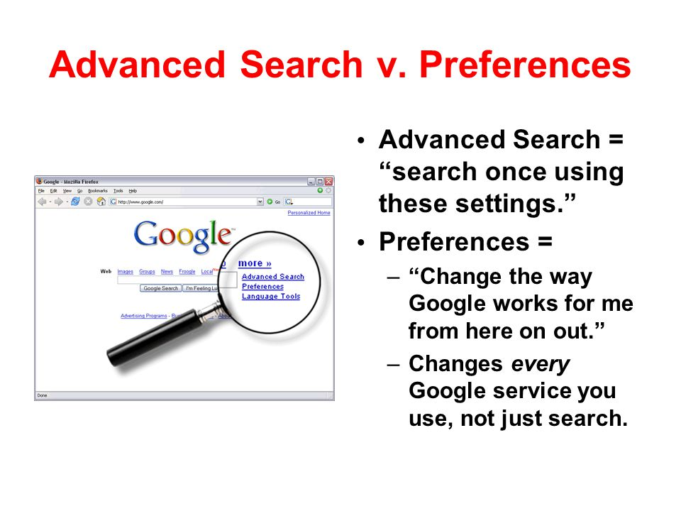 "Advanced Search v. Preferences Advanced Search = ""search once using these settings."" Preferences = –""Change the way Google works for me from here on o"