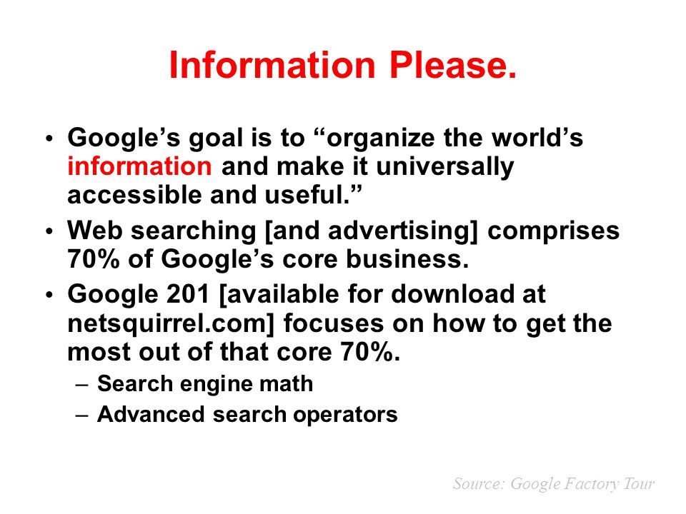 "Information Please. Google's goal is to ""organize the world's information and make it universally accessible and useful."" Web searching [and advertisi"