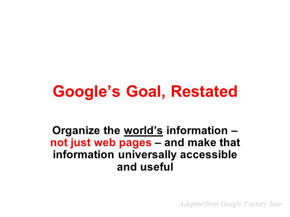 Google's Goal, Restated Organize the world's information – not just web pages – and make that information universally accessible and useful Adapted fr