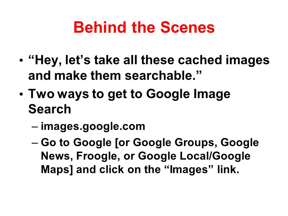 "Behind the Scenes ""Hey, let's take all these cached images and make them searchable."" Two ways to get to Google Image Search –images.google.com –Go to"