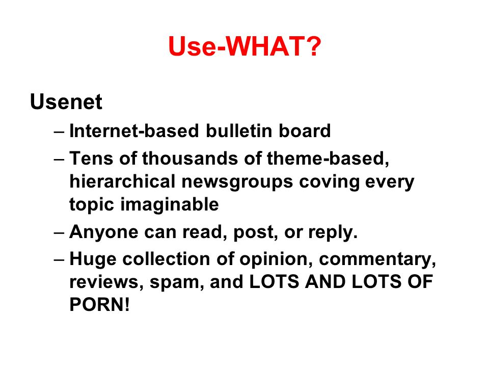 Use-WHAT? Usenet –Internet-based bulletin board –Tens of thousands of theme-based, hierarchical newsgroups coving every topic imaginable –Anyone can r