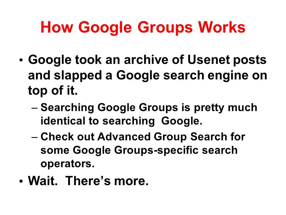 How Google Groups Works Google took an archive of Usenet posts and slapped a Google search engine on top of it. –Searching Google Groups is pretty muc