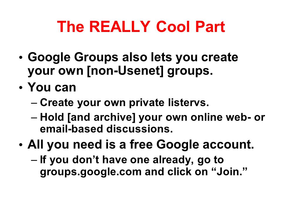 The REALLY Cool Part Google Groups also lets you create your own [non-Usenet] groups. You can –Create your own private listervs. –Hold [and archive] y