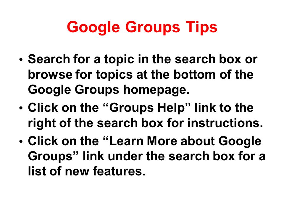 "Google Groups Tips Search for a topic in the search box or browse for topics at the bottom of the Google Groups homepage. Click on the ""Groups Help"" l"
