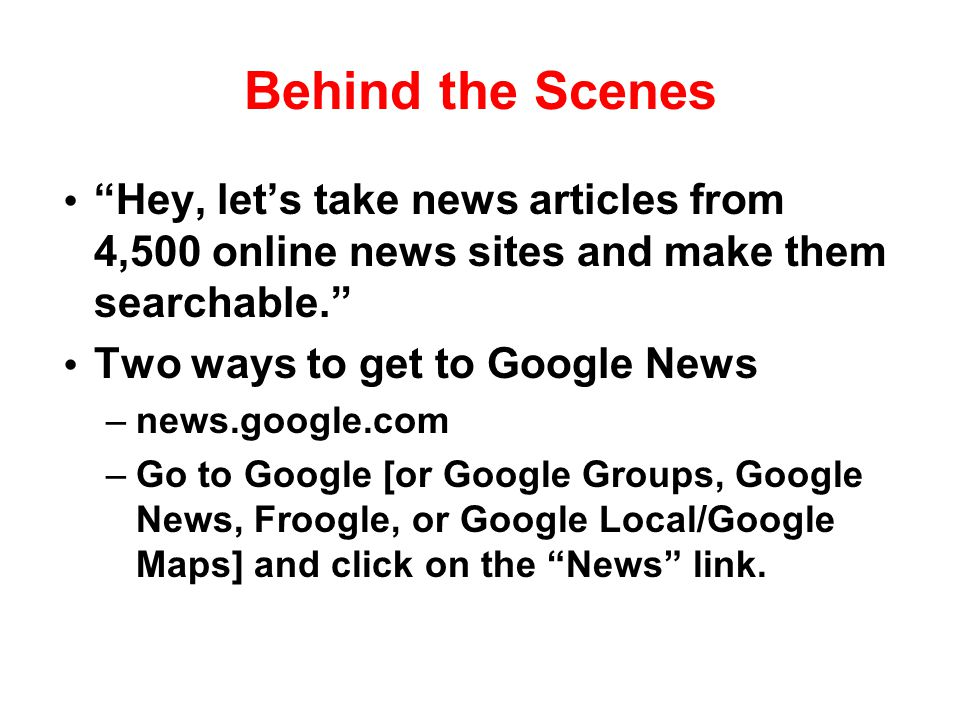 "Behind the Scenes ""Hey, let's take news articles from 4,500 online news sites and make them searchable."" Two ways to get to Google News –news.google.c"