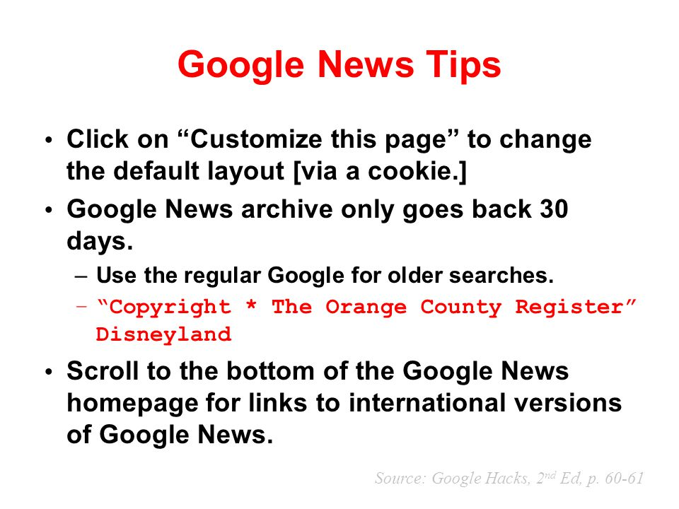 "Google News Tips Click on ""Customize this page"" to change the default layout [via a cookie.] Google News archive only goes back 30 days. –Use the regu"