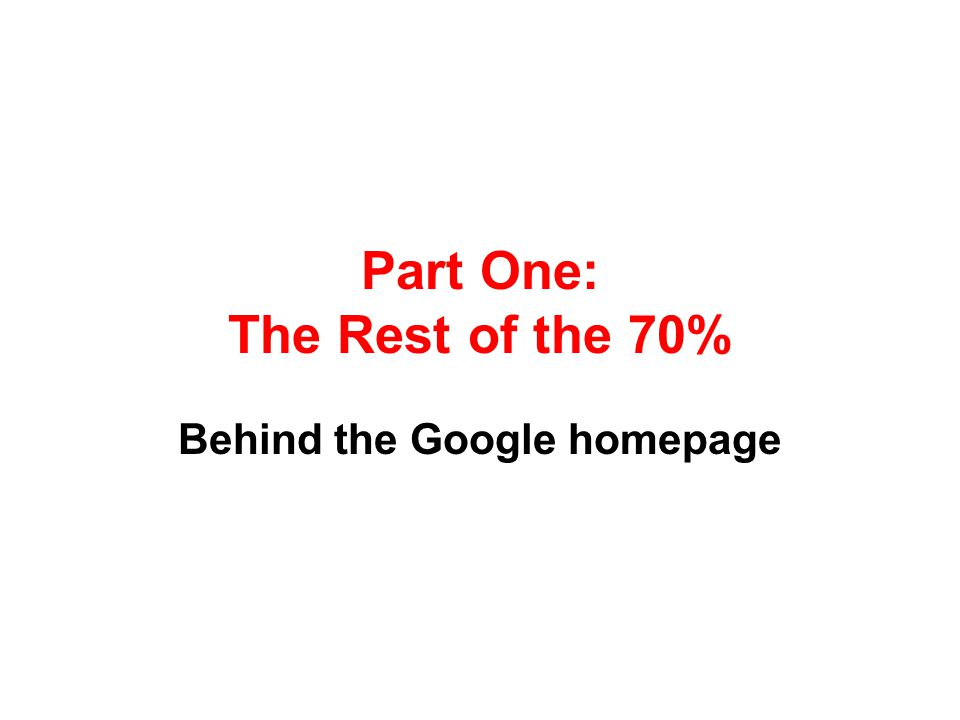Part One: The Rest of the 70% Behind the Google homepage