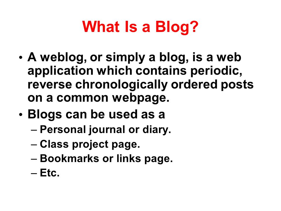 What Is a Blog? A weblog, or simply a blog, is a web application which contains periodic, reverse chronologically ordered posts on a common webpage. B