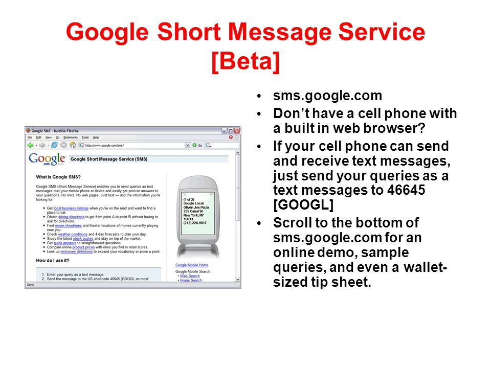 Google Short Message Service [Beta] sms.google.com Don't have a cell phone with a built in web browser? If your cell phone can send and receive text m
