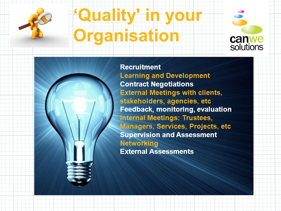 'Quality in your Organisation Recruitment Learning and Development Contract Negotiations External Meetings with clients, stakeholders, agencies, etc Feedback, monitoring, evaluation Internal Meetings: Trustees, Managers, Services, Projects, etc Supervision and Assessment Networking External Assessments