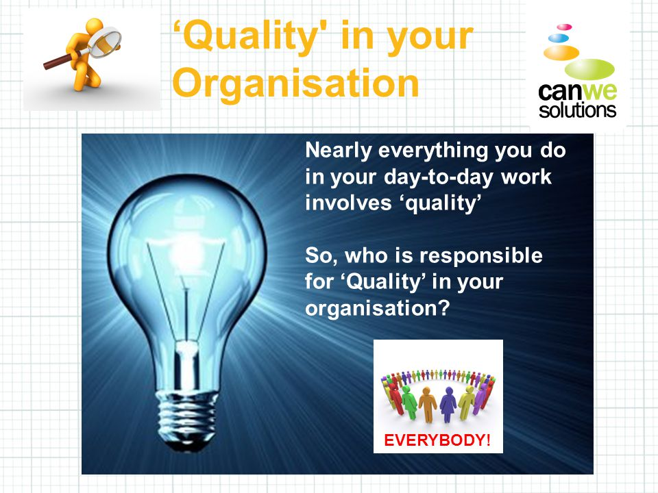 Nearly everything you do in your day-to-day work involves 'quality' So, who is responsible for 'Quality' in your organisation.