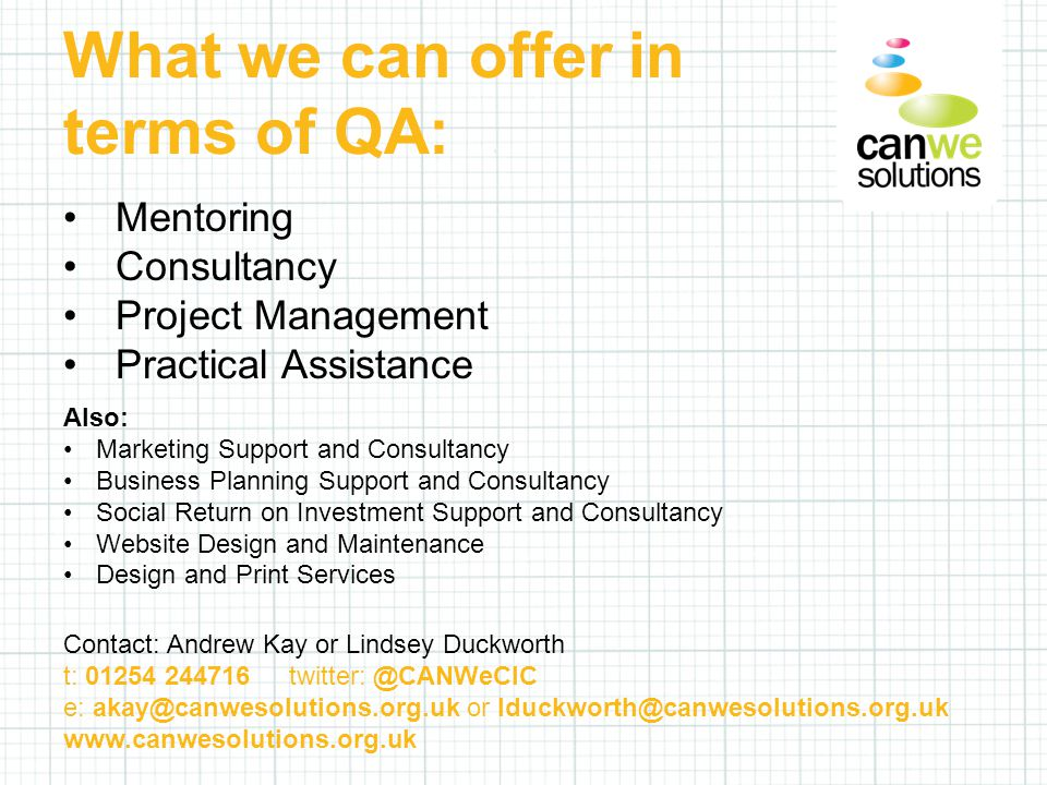 What we can offer in terms of QA: Mentoring Consultancy Project Management Practical Assistance Also: Marketing Support and Consultancy Business Planning Support and Consultancy Social Return on Investment Support and Consultancy Website Design and Maintenance Design and Print Services Contact: Andrew Kay or Lindsey Duckworth t: 01254 244716 twitter: @CANWeCIC e: akay@canwesolutions.org.uk or lduckworth@canwesolutions.org.uk www.canwesolutions.org.uk