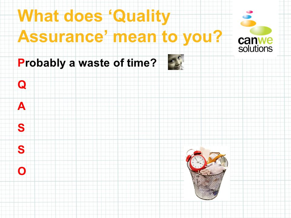 Probably a waste of time Q A S S O What does 'Quality Assurance' mean to you
