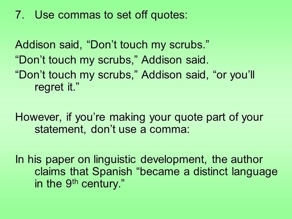 7.Use commas to set off quotes: Addison said, Don't touch my scrubs. Don't touch my scrubs, Addison said.