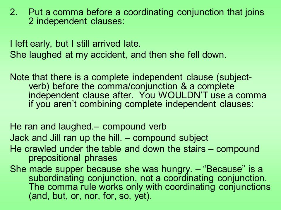 2.Put a comma before a coordinating conjunction that joins 2 independent clauses: I left early, but I still arrived late.