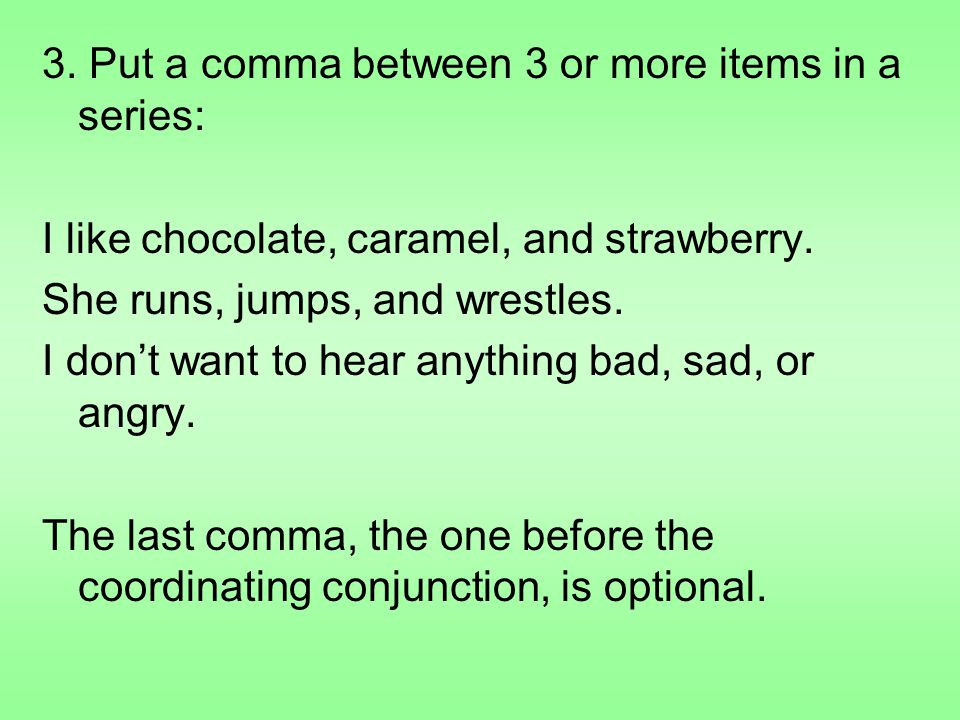 3.Put a comma between 3 or more items in a series: I like chocolate, caramel, and strawberry.