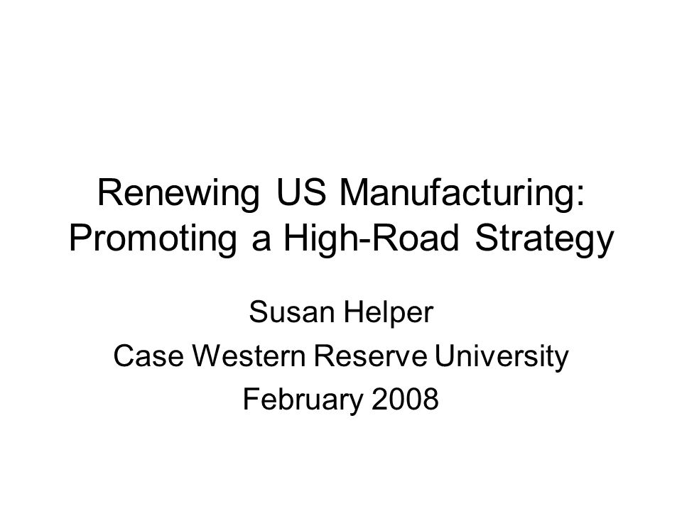 Renewing US Manufacturing: Promoting a High-Road Strategy Susan Helper Case Western Reserve University February 2008