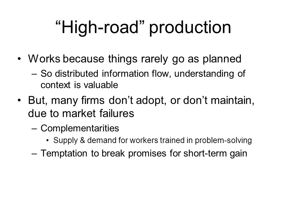 High-road production Works because things rarely go as planned –So distributed information flow, understanding of context is valuable But, many firms don't adopt, or don't maintain, due to market failures –Complementarities Supply & demand for workers trained in problem-solving –Temptation to break promises for short-term gain
