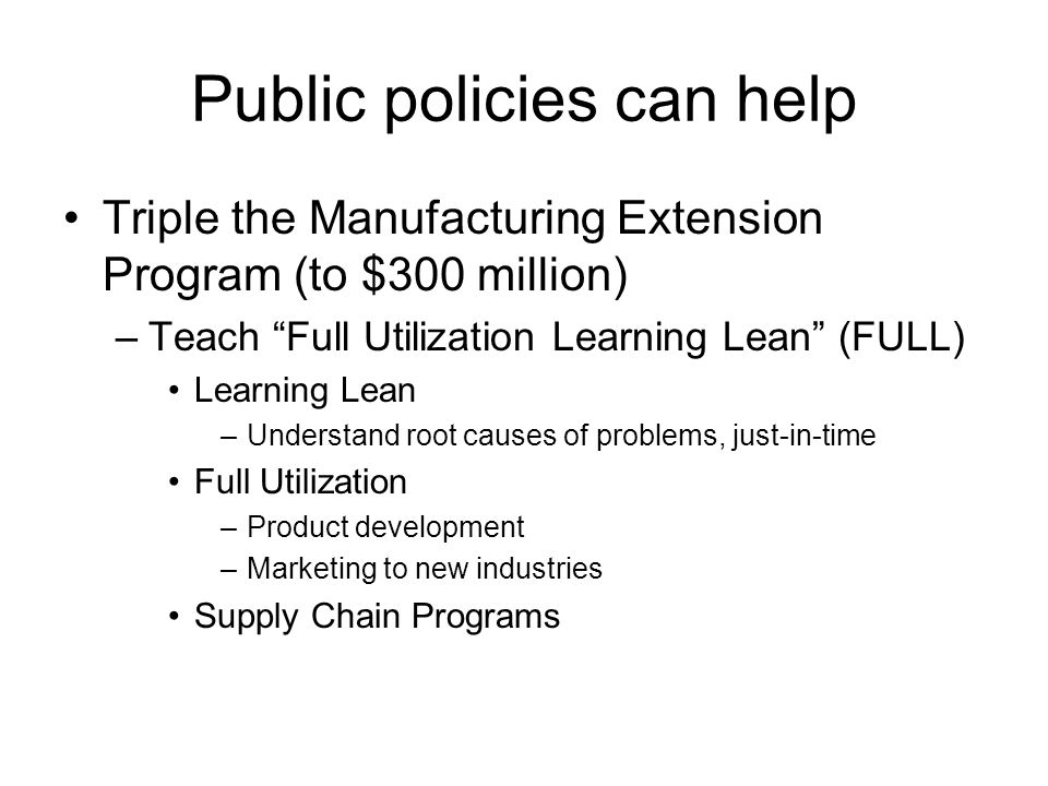 Public policies can help Triple the Manufacturing Extension Program (to $300 million) –Teach Full Utilization Learning Lean (FULL) Learning Lean –Understand root causes of problems, just-in-time Full Utilization –Product development –Marketing to new industries Supply Chain Programs