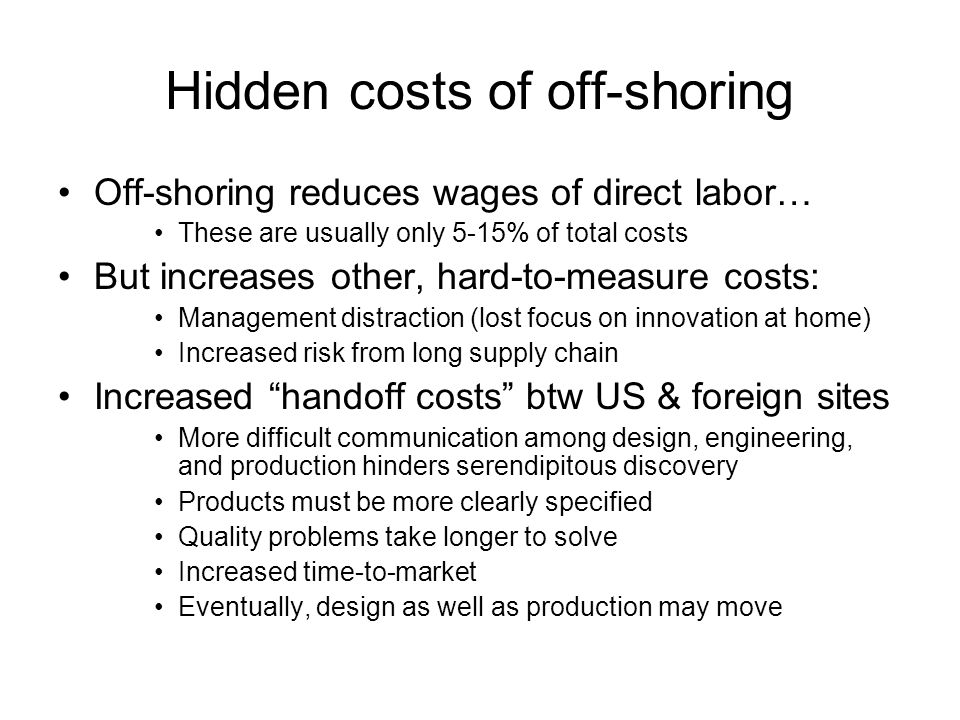 Hidden costs of off-shoring Off-shoring reduces wages of direct labor… These are usually only 5-15% of total costs But increases other, hard-to-measure costs: Management distraction (lost focus on innovation at home) Increased risk from long supply chain Increased handoff costs btw US & foreign sites More difficult communication among design, engineering, and production hinders serendipitous discovery Products must be more clearly specified Quality problems take longer to solve Increased time-to-market Eventually, design as well as production may move