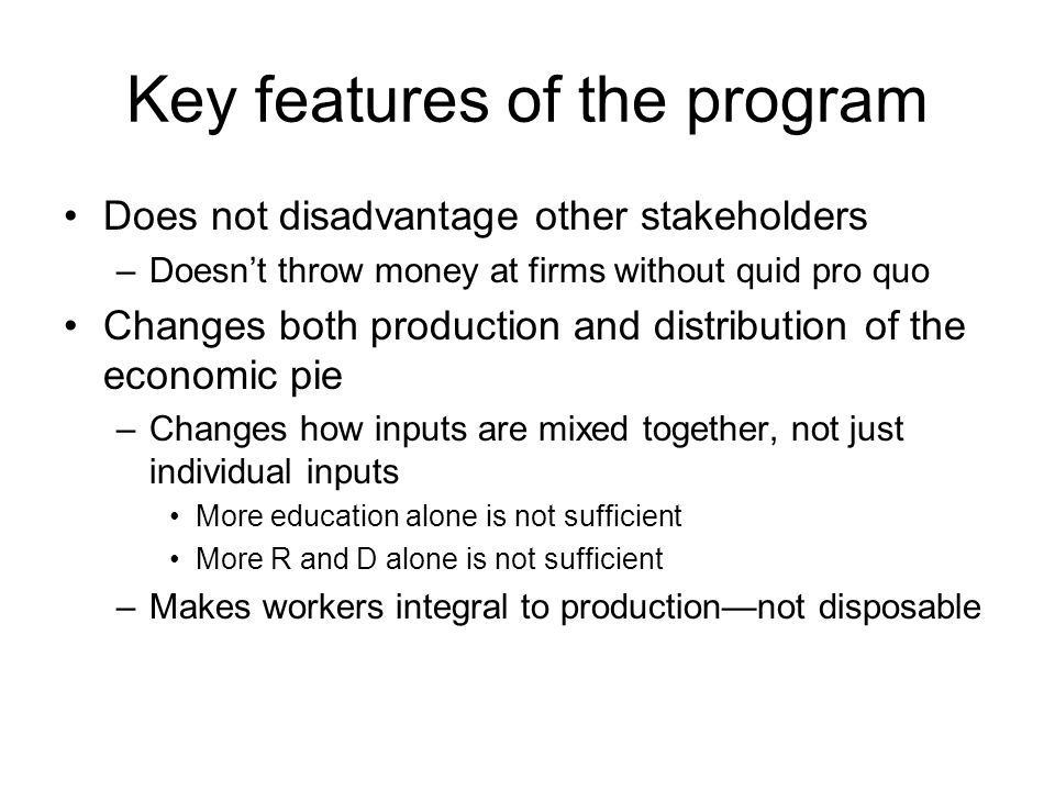 Key features of the program Does not disadvantage other stakeholders –Doesn't throw money at firms without quid pro quo Changes both production and distribution of the economic pie –Changes how inputs are mixed together, not just individual inputs More education alone is not sufficient More R and D alone is not sufficient –Makes workers integral to production—not disposable