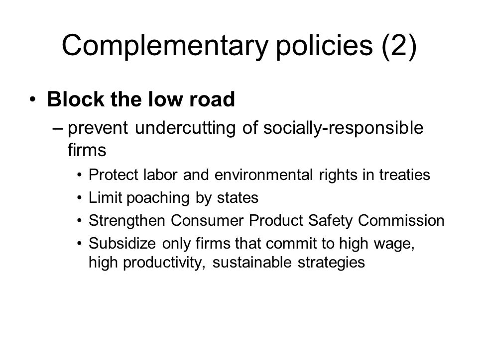 Complementary policies (2) Block the low road –prevent undercutting of socially-responsible firms Protect labor and environmental rights in treaties Limit poaching by states Strengthen Consumer Product Safety Commission Subsidize only firms that commit to high wage, high productivity, sustainable strategies
