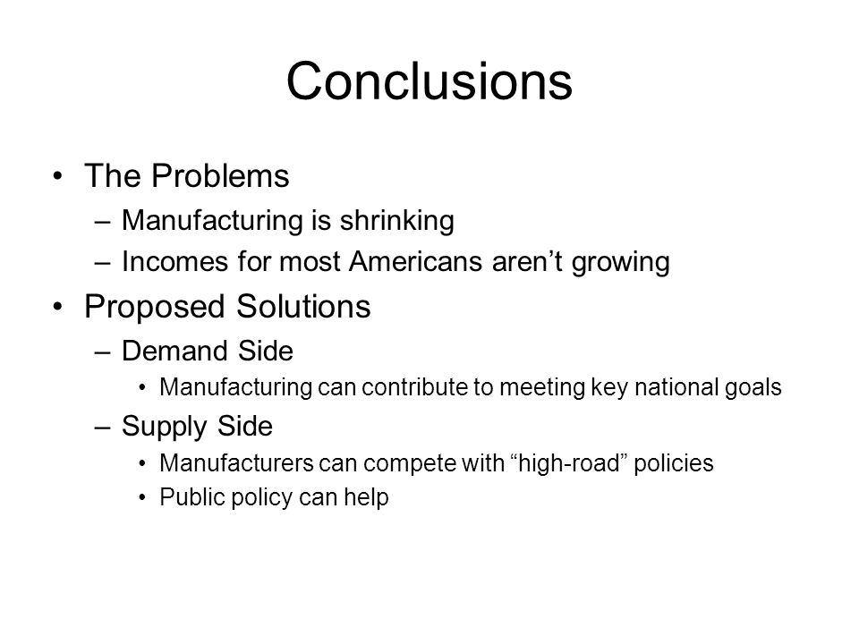 Conclusions The Problems –Manufacturing is shrinking –Incomes for most Americans aren't growing Proposed Solutions –Demand Side Manufacturing can contribute to meeting key national goals –Supply Side Manufacturers can compete with high-road policies Public policy can help
