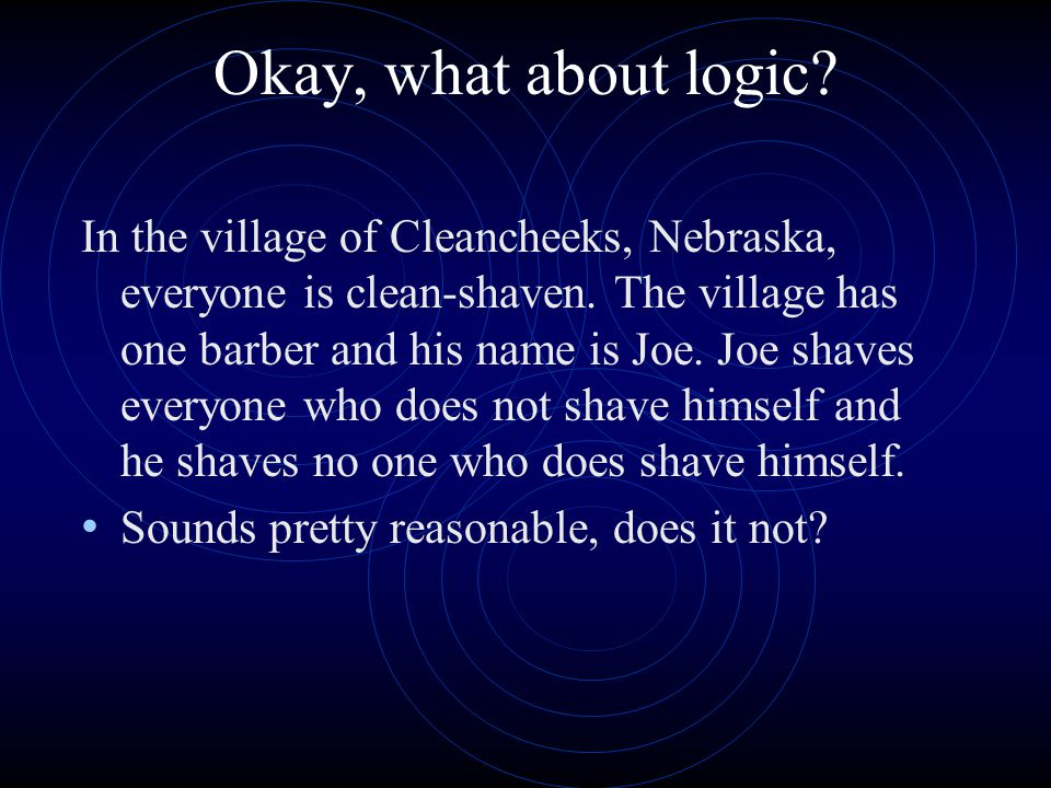 Okay, what about logic? In the village of Cleancheeks, Nebraska, everyone is clean-shaven. The village has one barber and his name is Joe. Joe shaves