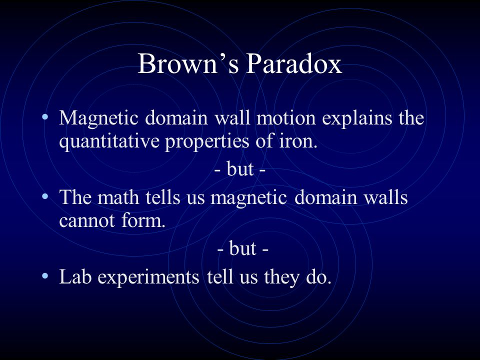 Brown's Paradox Magnetic domain wall motion explains the quantitative properties of iron. - but - The math tells us magnetic domain walls cannot form.