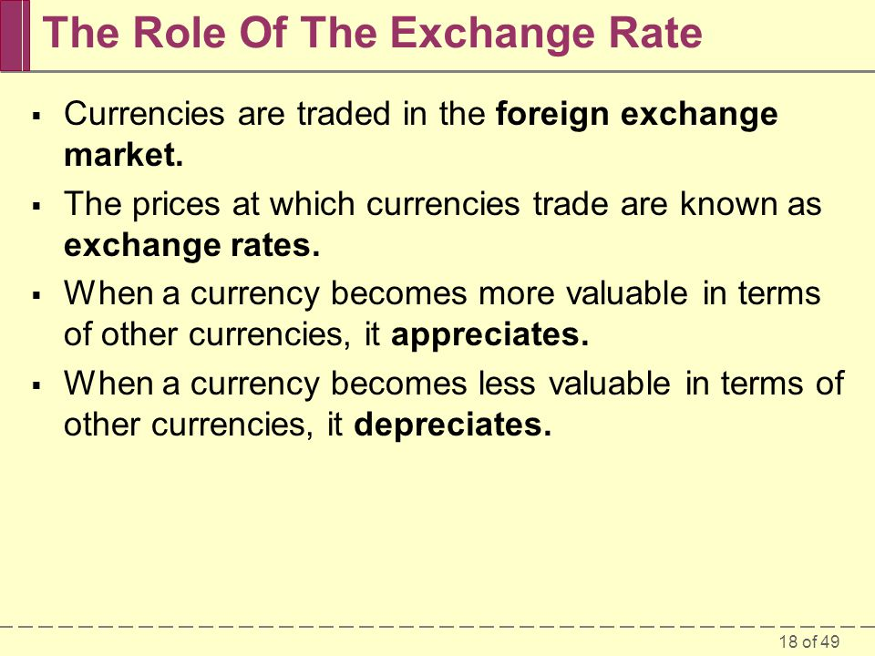 18 of 49 The Role Of The Exchange Rate  Currencies are traded in the foreign exchange market.  The prices at which currencies trade are known as exc