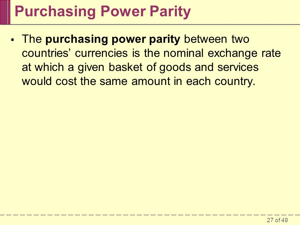27 of 49 Purchasing Power Parity  The purchasing power parity between two countries' currencies is the nominal exchange rate at which a given basket