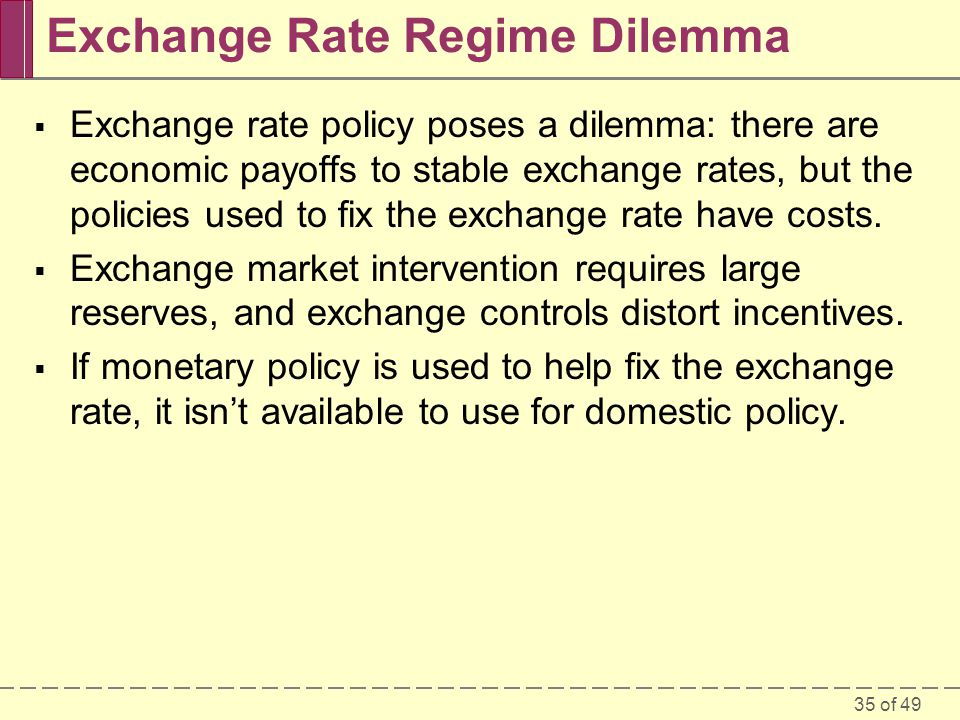 35 of 49 Exchange Rate Regime Dilemma  Exchange rate policy poses a dilemma: there are economic payoffs to stable exchange rates, but the policies us