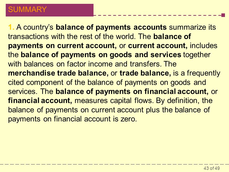 43 of 49 SUMMARY 1. A country's balance of payments accounts summarize its transactions with the rest of the world. The balance of payments on current